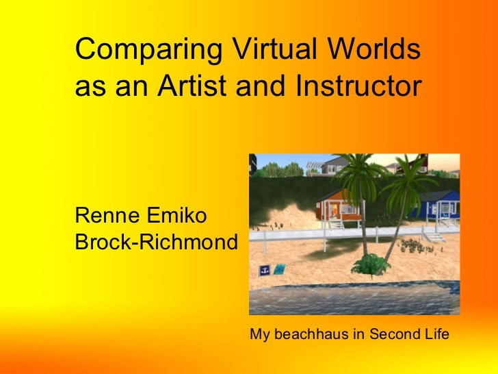 Comparing Virtual Worlds as an Artist and Instructor Renne Emiko Brock-Richmond My beachhaus in Second Life