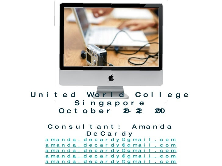 United World College Singapore October 20-22, 2010 Consultant: Amanda DeCardy [email_address] [email_address] [email_addre...