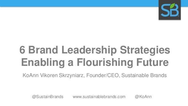 6 Brand Leadership Strategies Enabling a Flourishing Future KoAnn Vikoren Skrzyniarz, Founder/CEO, Sustainable Brands  @Su...