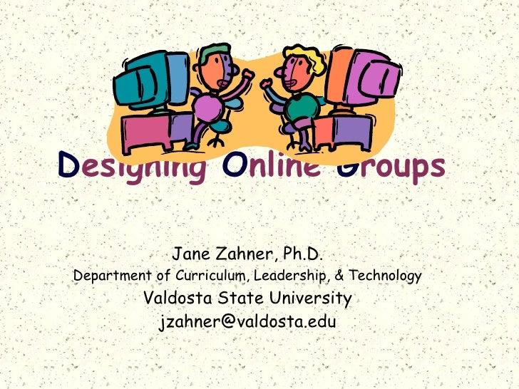D esigning  O nline  G roups   Jane Zahner, Ph.D. Department of Curriculum, Leadership, & Technology Valdosta State Univer...