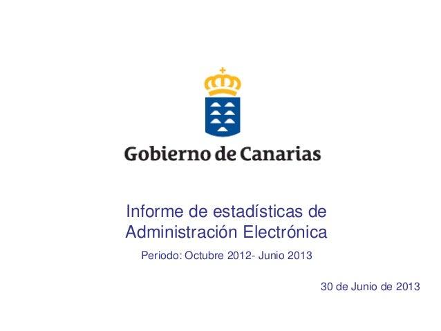 1 Informe de estadísticas de Administración Electrónica Periodo: Octubre 2012- Junio 2013 30 de Junio de 2013