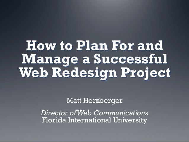 How to Plan For andManage a SuccessfulWeb Redesign Project         Matt Herzberger  Director of Web Communications  Florid...