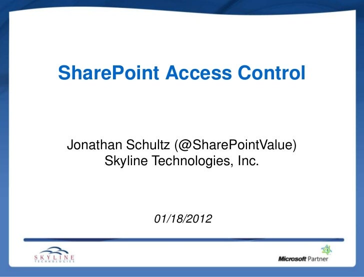SharePoint Access ControlJonathan Schultz (@SharePointValue)      Skyline Technologies, Inc.             01/18/2012