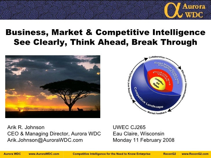 Business, Market & Competitive Intelligence See Clearly, Think Ahead, Break Through Arik R. Johnson UWEC CJ265 CEO & Manag...
