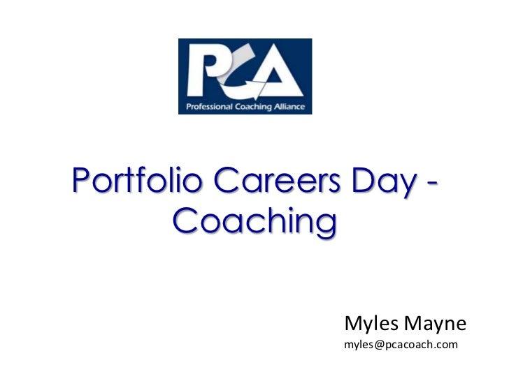 Portfolio Careers Day -       Coaching                 Myles Mayne                 myles@pcacoach.com