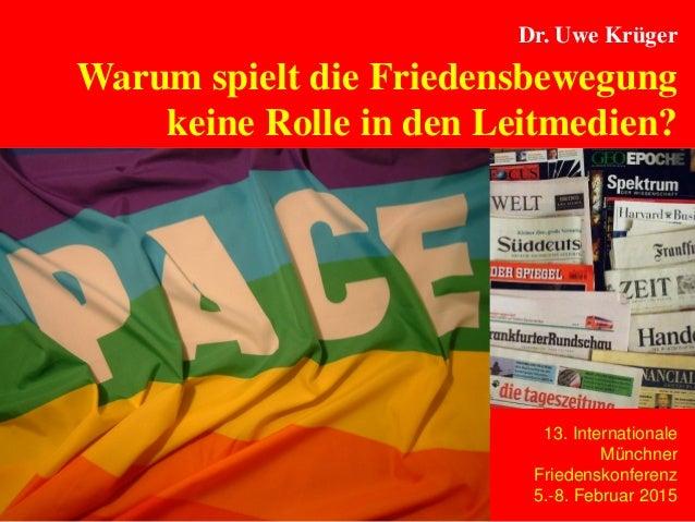 Seite 1 Dr. Uwe Krüger Warum spielt die Friedensbewegung keine Rolle in den Leitmedien? 13. Internationale Münchner Friede...