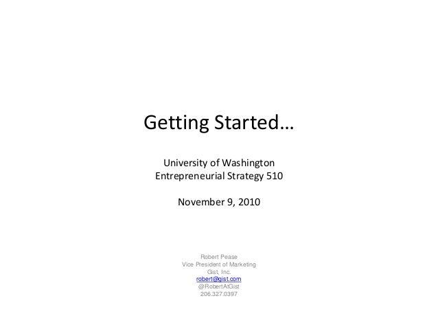 Getting Started… University of Washington Entrepreneurial Strategy 510 November 9, 2010 Robert Pease Vice President of Mar...