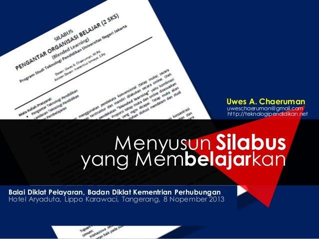 Uwes A. Chaeruman  uweschaeruman@gmail.com http://teknologipendidikan.net  Menyusun Silabus yang Membelajarkan Balai Dikla...