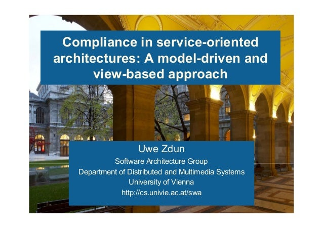 Compliance in service-oriented architectures: A model-driven and view-based approach Uwe Zdun Software Architecture Group ...