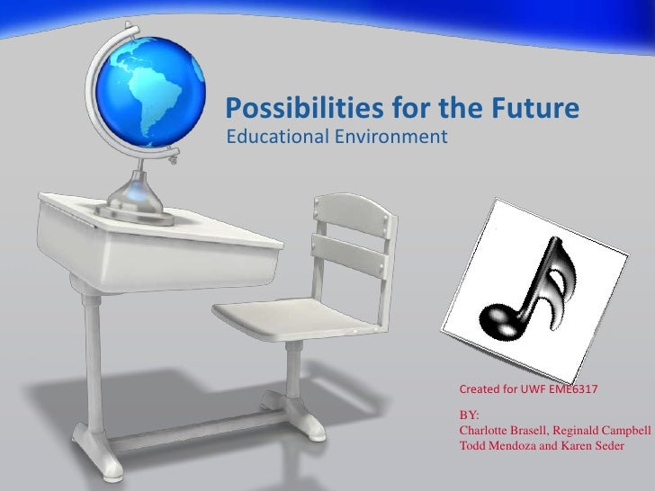 Possibilities for the FutureEducational Environment                          Created for UWF EME6317                      ...