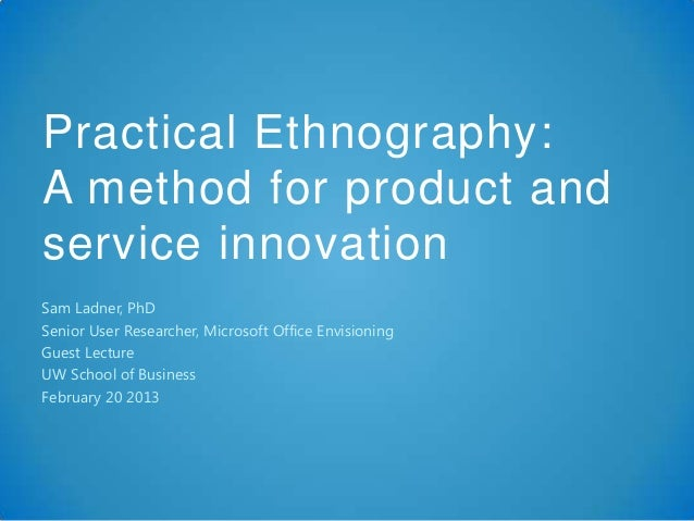 Practical Ethnography:A method for product andservice innovationSam Ladner, PhDSenior User Researcher, Microsoft Office En...