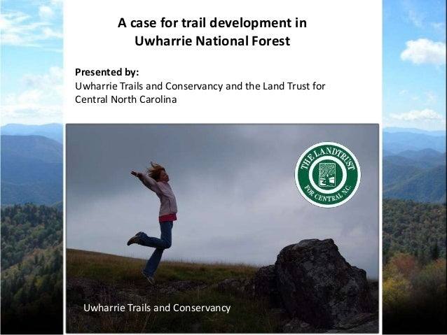 A case for trail development in            Uwharrie National ForestPresented by:Uwharrie Trails and Conservancy and the La...