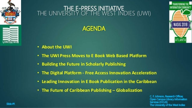 THE E-PRESS INITIATIVE THE UNIVERSITY OF THE WEST INDIES (UWI) AGENDA C. F. Johnson, Research Officer, Open Campus Library...