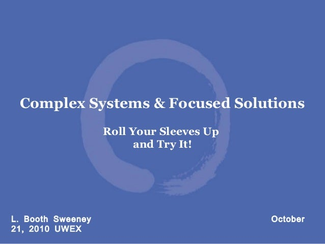 .L Booth Sweeney October ,21 2010 UWEX Complex Systems & Focused Solutions Roll Your Sleeves Up and Try It!