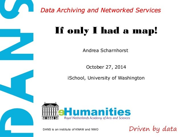 Data AArrcchhiivviinngg aanndd NNeettwwoorrkkeedd SSeerrvviicceess  If only I had a map!  Andrea Scharnhorst  October 27, ...