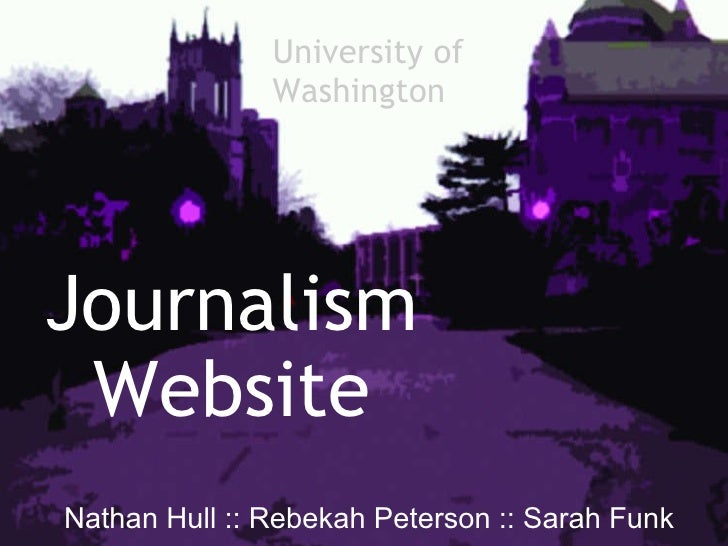 Journalism Website   Nathan Hull :: Rebekah Peterson :: Sarah Funk University of  Washington