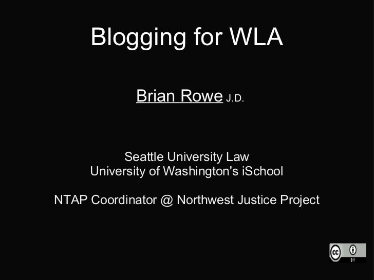 Blogging for WLA             Brian Rowe J.D.          Seattle University Law     University of Washingtons iSchoolNTAP Coo...