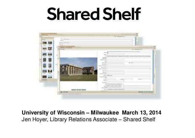 University of Wisconsin – Milwaukee March 13, 2014 Jen Hoyer, Library Relations Associate – Shared Shelf