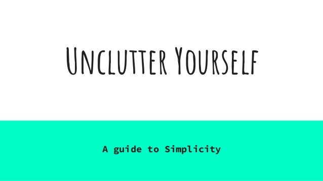 Unclutter Yourself A guide to Simplicity