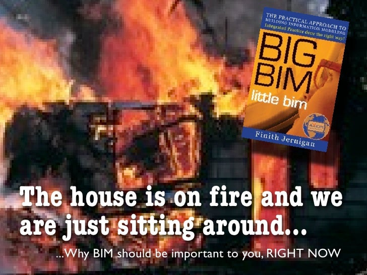 The house is on fire and weare just sitting around...  ...Why BIM should be important to you, RIGHT NOW