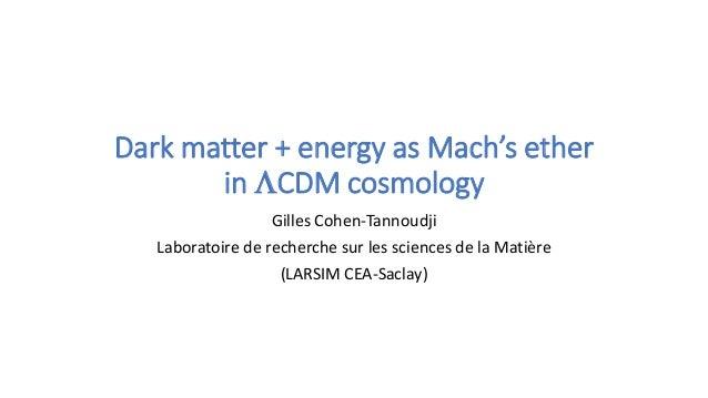 Dark matter + energy as Mach's ether in LCDM cosmology Gilles Cohen-Tannoudji Laboratoire de recherche sur les sciences de...