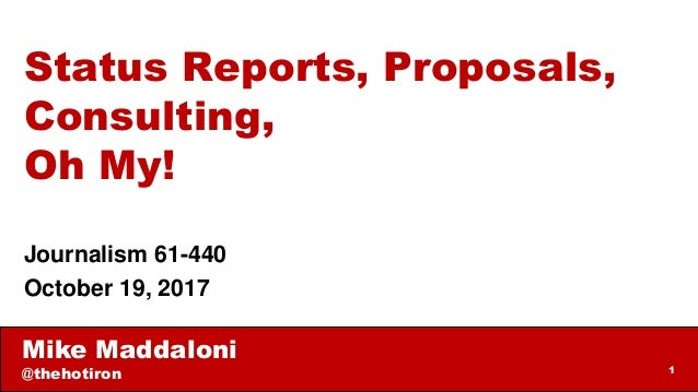 Mike Maddaloni @thehotiron 1 Status Reports, Proposals, Consulting, Oh My! Journalism 61-440 October 19, 2017