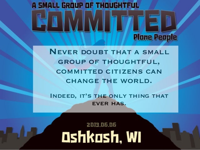 PloneNever doubt that a smallgroup of thoughtful,committed citizens canchange the world.Indeed, it's the only thing thatev...