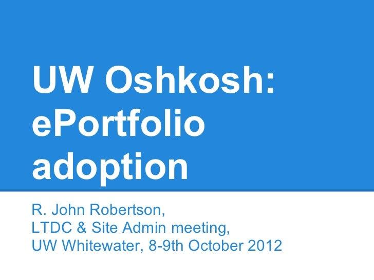 UW Oshkosh:ePortfolioadoptionR. John Robertson,LTDC & Site Admin meeting,UW Whitewater, 8-9th October 2012