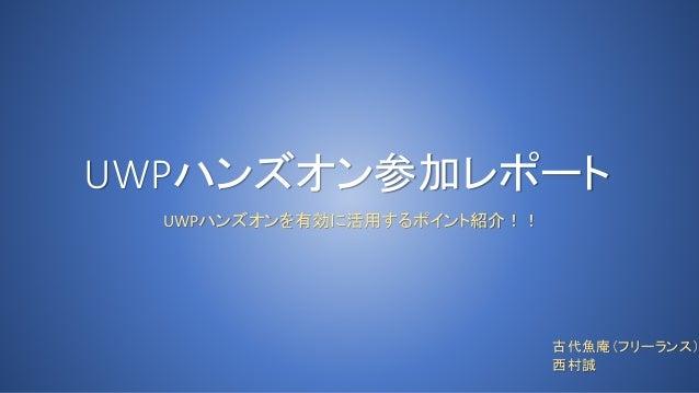 UWPハンズオン参加レポート UWPハンズオンを有効に活用するポイント紹介!! 古代魚庵(フリーランス) 西村誠