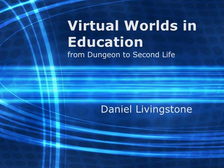 Virtual Worlds in Education from Dungeon to Second Life Daniel Livingstone
