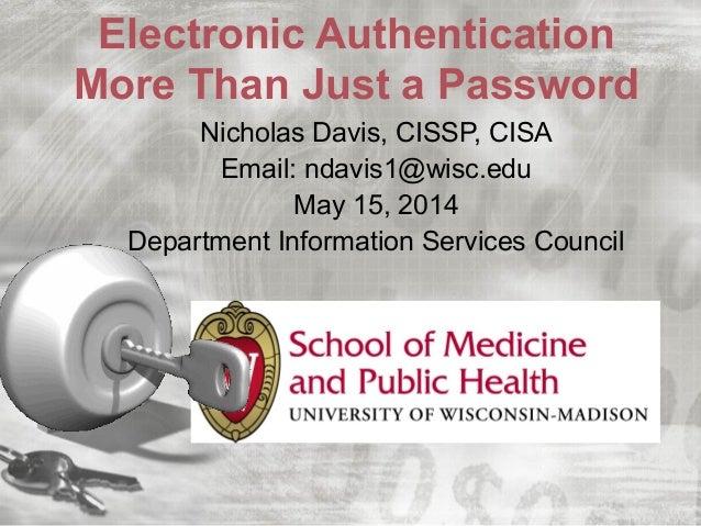 Electronic Authentication More Than Just a Password Nicholas Davis, CISSP, CISA Email: ndavis1@wisc.edu May 15, 2014 Depar...