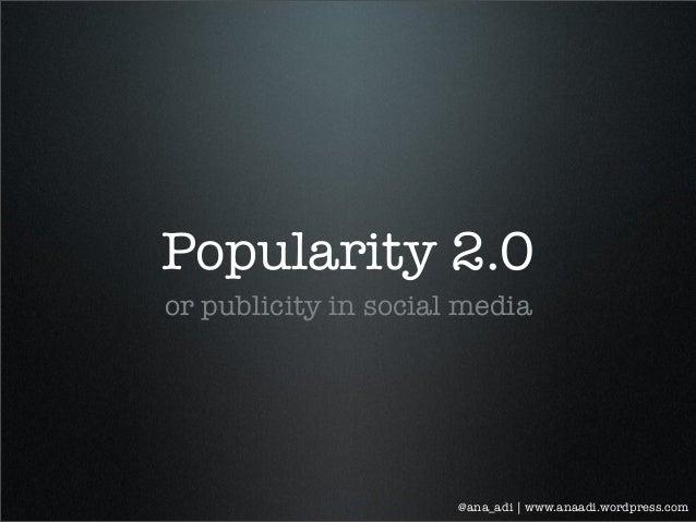 Popularity 2.0 or publicity in social media @ana_adi | www.anaadi.wordpress.com
