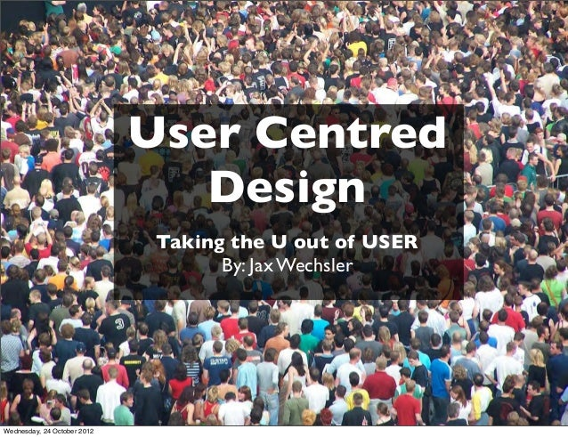 User Centred                                Design                              Taking the U out of USER                  ...