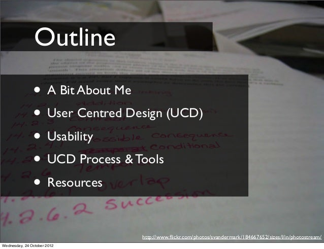 Outline               • A Bit About Me               • User Centred Design (UCD)               • Usability               •...