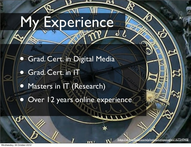 My Experience               • Grad. Cert. in Digital Media               • Grad. Cert. in IT               • Masters in IT...