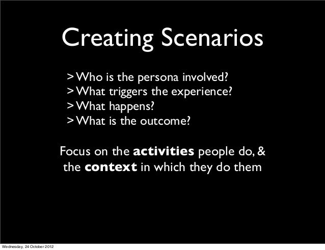 Creating Scenarios                              > Who is the persona involved?                              > What trigger...