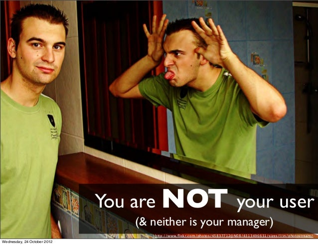 You are NOT your user                                (& neither is your manager)                                   http://...