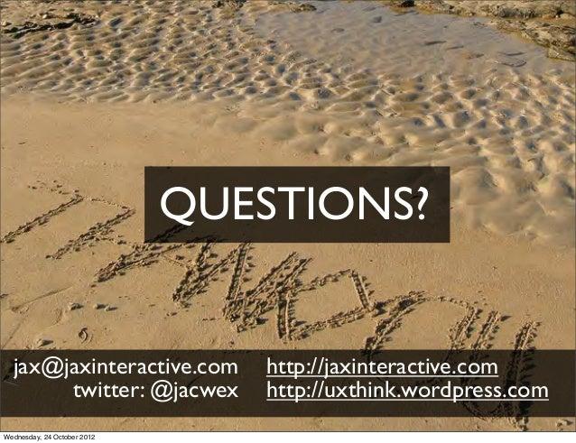 QUESTIONS?  jax@jaxinteractive.com        http://jaxinteractive.com       twitter: @jacwex         http://uxthink.wordpres...