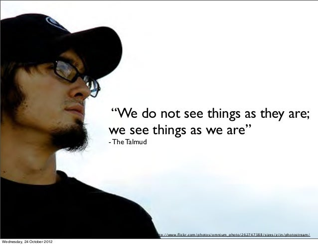 """""""We do not see things as they are;                             we see things as we are""""                             - The ..."""