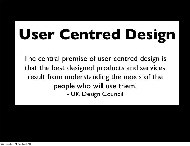 User Centred Design                   The central premise of user centred design is                   that the best design...