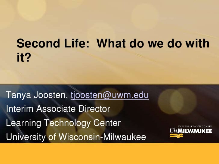 Second Life:  What do we do with it? <br />Tanya Joosten, tjoosten@uwm.edu<br />Interim Associate Director<br />Learning T...