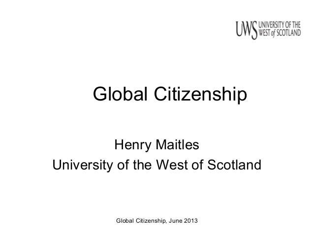 Global Citizenship, June 2013 Global Citizenship Henry Maitles University of the West of Scotland