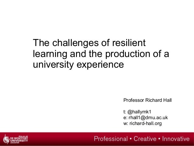 The challenges of resilientlearning and the production of auniversity experienceProfessor Richard Hallt: @hallymk1e: rhall...