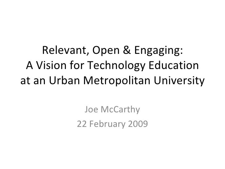 Relevant, Open & Engaging: A Vision for Technology Education at an Urban Metropolitan University Joe McCarthy 22 February ...