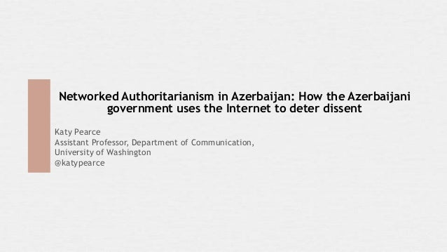 Networked Authoritarianism in Azerbaijan: How the Azerbaijanigovernment uses the Internet to deter dissentKaty PearceAssis...