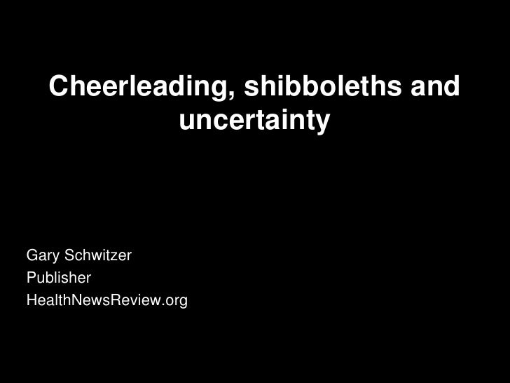 Cheerleading, shibboleths and           uncertaintyGary SchwitzerPublisherHealthNewsReview.org