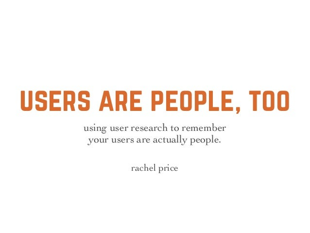 users are people, too using user research to remember your users are actually people. rachel price