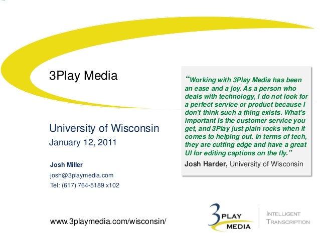 3Play Media  University of Wisconsin January 12, 2011 Josh Miller josh@3playmedia.com Tel: (617) 764-5189 x102  www.3playm...
