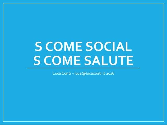 S COME SOCIAL S COME SALUTE Luca Conti – luca@lucaconti.it 2016