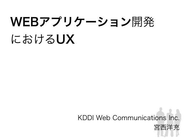 WEBアプリケーション開発 におけるUX KDDI Web Communications Inc. 宮西洋充